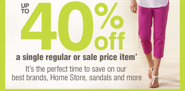 Up to 40% off a single regular or sale price item* It's the perfect time to save on our best brands, Home Store, sandals and more