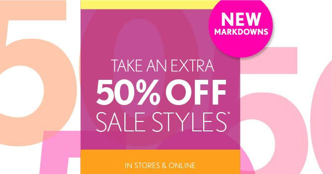 NEW MARKDOWNS  TAKE AN EXTRA 50% OFF SALE STYLES*  IN STORES & ONLINE