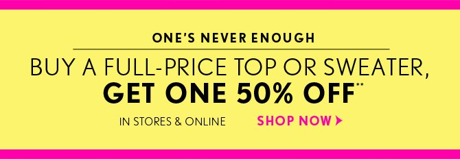ONE'S NEVER ENOUGH         	 BUY A FULL-PRICE TOP OR SWEATER,  GET ONE 50% OFF**    IN STORES & ONLINE    SHOP NOW