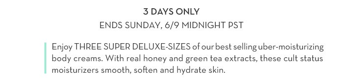3 DAYS ONLY. ENDS SUNDAY, 6/9 MIDNIGHT PST. Enjoy THREE SUPER DELUXE-SIZES of our best selling uber-moisturizing body creams. With real honey and green tea extracts, these  cult status moisturizers smooth, soften and hydrate skin.