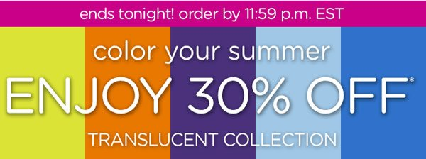 ends tonight! color your summer - Enjoy 30% Off* Translucent Collection