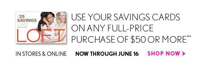 USE YOUR SAVINGS CARDS ON ANY FULL-PRICE PURCHASE OF $50 OR MORE***  IN STORES & ONLINE  NOW THROUGH JUNE 16  SHOP NOW
