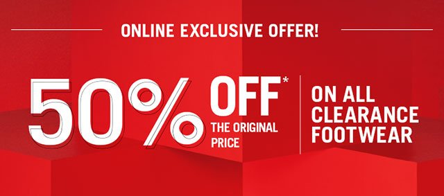 50% OFF THE ORIGINAL PRICE* ON ALL CLEARANCE FOOTWEAR