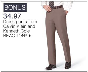 BONUS 34.97 Dress pants from Calvin Klein and Kenneth Cole REACTION® Shop now.