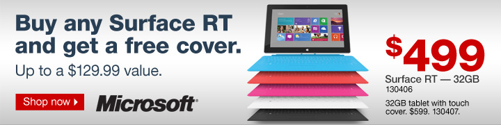 Buy any  Surface RT and get a free cover. Up to a $129.99 value. $499. Surface RT  – 32GB, 130406. 32GB tablet with touch cover. $599. 130407. Shop  now.