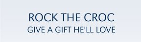 ROCK THE CROC GIVE A GIFT HE'LL LOVE