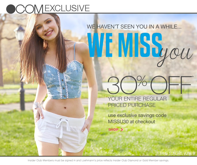 always free shipping  on all orders over $1OO*   .com exclusive   We haven't seen you in a while We miss you 30% off* Your entire regular Priced purchase   Use exclusive savings code MISSU30 at checkout   Shop   Thru Sunday, June 9   Insider Club Members must be signed in and Loehmann's price reflects Insider Club Diamond or Gold Member savings.   *30% Off your regular priced purchase PROMOTIONAL OFFER IS VALID online only now THRU 06/10/13 UNTIL 2:59AM EST. Free shipping offer applies on orders of $100 or more, prior to sales tax and after any applicable discounts, only for standard shipping to one single address in the Continental US per order. Enter promo code MISSU30 at checkout to receive 30% off your entire regular priced purchase promotional offer. Offer not valid in stores, on clearance or on previous purchases and excludes  fragrances,  hair care products, the purchase of gift cards and Insider Club Membership fee. Cannot be used in conjunction with employee discount, any other coupon or promotion.  No discount will be taken on Chanel, Hermes, Prada, Valentino, Carlos Falchi, Versace, D&G, Lanvin, Dolce & Gabbana, Judith Leiber, Casadei, Chloe, Mulberry, Tom Ford, Yves Saint Laurent, Bottega Veneta, Sergio Rossi, & Jimmy Choo handbags; Chanel, Gucci, Hermes, D&G, Valentino, & Ferragamo watches; and all designer  jewelry in department 28. Discount may not be applied towards taxes, shipping & handling.  Quantities are limited and exclusions may apply. Please see loehmanns.com for details. Featured items subject to availability. Void in states where prohibited by law, no cash value except where prohibited, then the cash value is 1/100. Returns and exchanges are subject to Returns/Exchange Policy Guidelines. 2013     †Standard text message & data charges apply. Text STOP to opt out or HELP for help. For the terms and conditions of the Loehmann's text message program, please visit http://pgminf.com/loehmanns.html or call 1-877-471-4885 for more information.