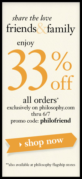 friend and family enjoy 33% off all orders*, exclusively on philosophy.com thru 6/7.  promo code: philofriend **also available at philosophy flagship stores