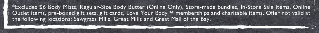 *Excludes $6 Body Mists, Regular-Size Body Butter (Online Only), Store-made bundles, In-Store Sale items, Online Outlet items, pre-boxed gift sets, gift cards, Love Your Body™ memberships and charitable items. Offer not valid at the following locations: Sawgrass Mills, Great Mills and Great Mall of the Bay.