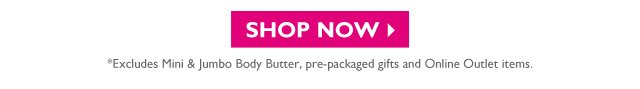 SHOP NOW -- *Excludes Mini & Jumbo Body Butter, pre-packaged gifts and Online Outlet items.