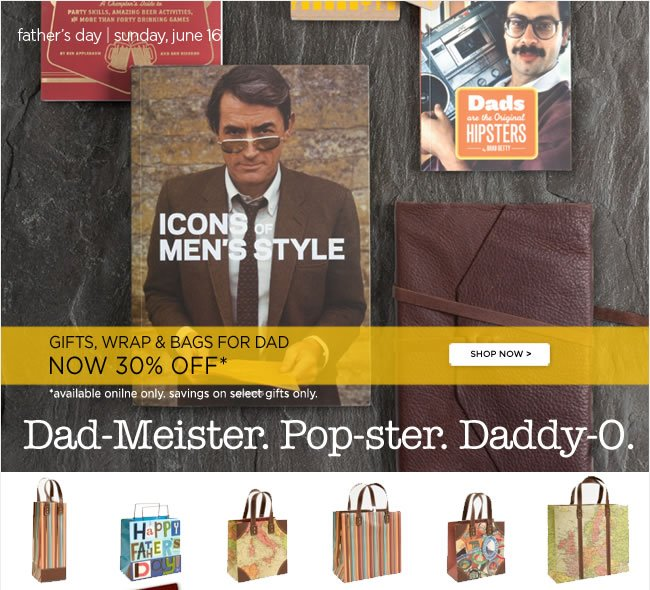 Save 30% Off  Father's Day Gifts, Wrap & Bags*   *Available online only. Select Father's Day Gift items only.   Shop online at www.papyrusonline.com