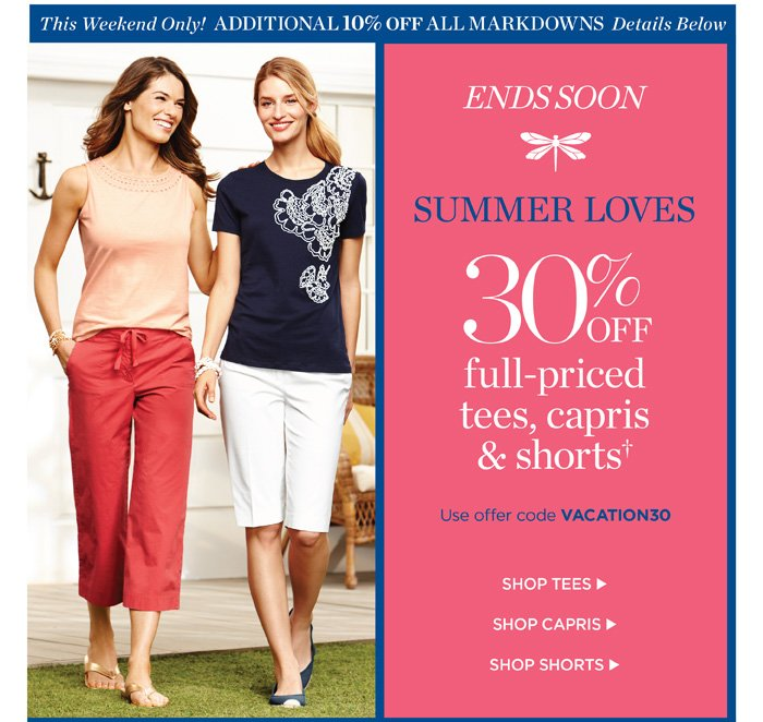 This Weekend Only! Additional 10% off All Markdowns. Details Below. Ends Soon. Summer loves 30% off full-priced tees, capris and shorts.  Use code VACATION30. Shop tees. Shop capris. Shop shorts.