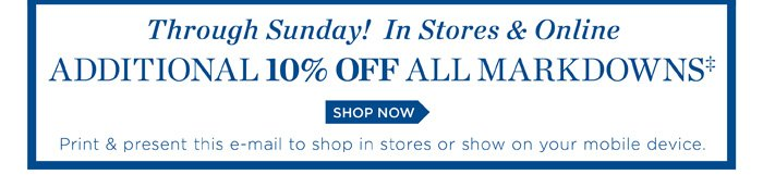 Through Sunday! In Stores and Online Additional 10% off all Markdowns. Print and present this e-mail to shop in stores or show on your mobile device. Shop Now.