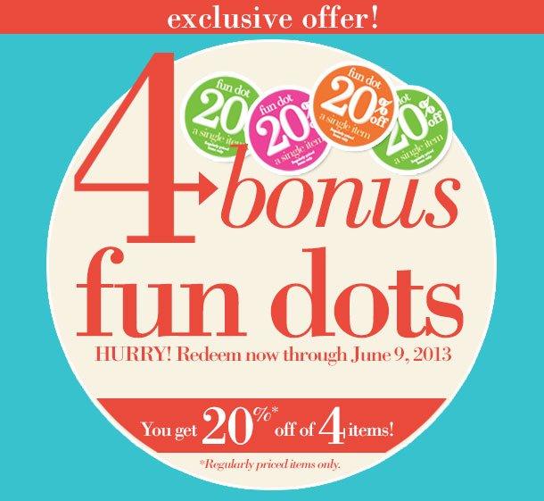 EXCLUSIVE OFFER! 4 Bonus Fun dots HURRY! Redeem Now Through June 9, 2013!