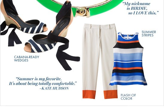 """SUMMER  STRIPES  CABANA–READY  WEDGES  FLASH OF  COLOR  """"My nickname is BIRDIE, so I LOVE this.""""  """"Summer is my favorite. It's about being totally comfortable."""" –KATE HUDSON"""