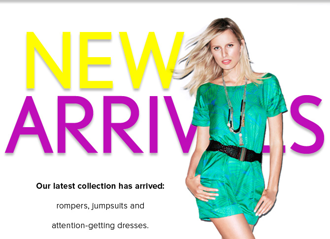 NEW ARRIVALS   Our latest collection has arrived: rompers, jumpsuits and attention-getting dresses.