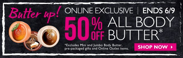 Butter up! ONLINE EXCLUSIVE | ENDS 6/9 -- 50% OFF ALL BODY BUTTER* -- SHOP NOW -- *Excludes Mini and Jumbo Body Butter, pre-packaged gifts and Online Outlet items.