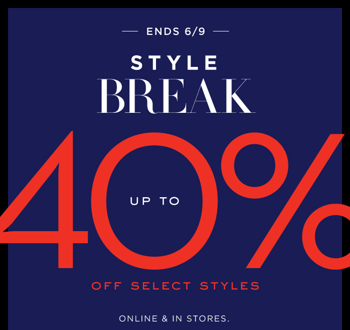ENDS, 6/9 | STYLE BREAK | UP TO 40% OFF SELECT STYLES | ONLINE & IN STORES.