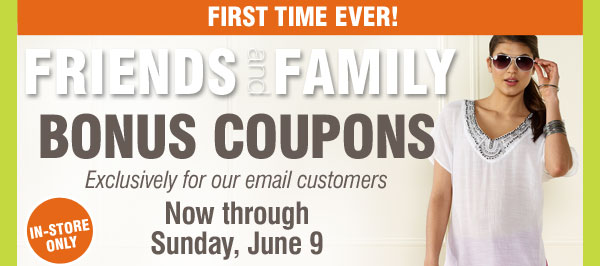 First Time Ever! Friends and Family Bonus Coupons Exclusively for our email customers Now through Sunday, June 9. 3 Days In-Store Only