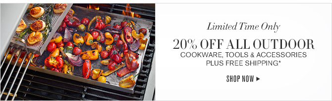 Limited Time Only -- 20% OFF ALL OUTDOOR COOKWARE, TOOLS & ACCESSORIES PLUS FREE SHIPPING* -- SHOP NOW