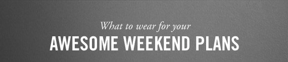 What to wear for your     AWESOME WEEKEND PLANS