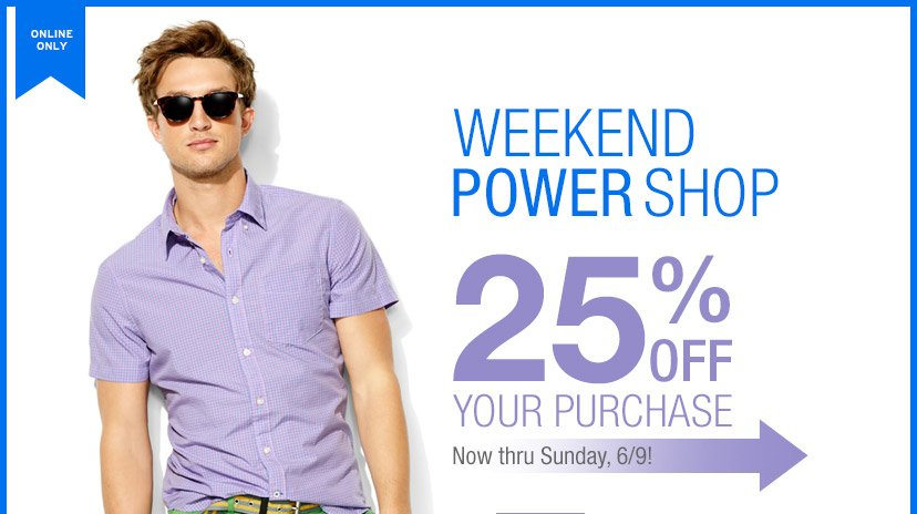 ONLINE ONLY | WEEKEND POWER SHOP | 25% OFF YOUR PURCHASE | Now thru Sunday, 6/9!