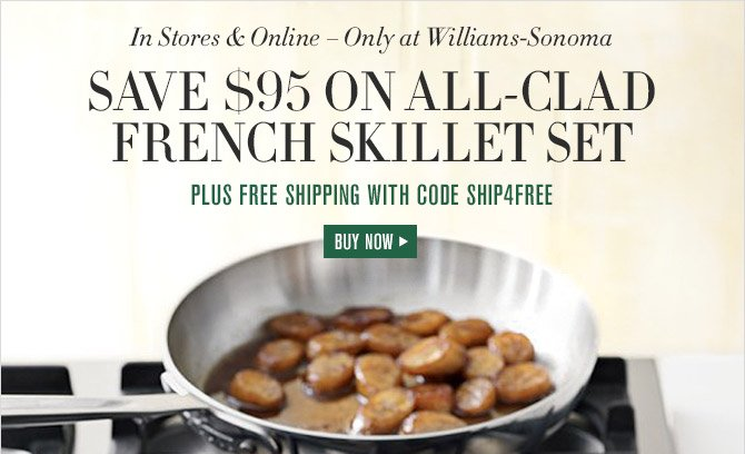 In Stores & Online — Only at Williams-Sonoma -- SAVE $95 ON ALL-CLAD FRENCH SKILLET SET -- PLUS FREE SHIPPING WITH CODE SHIP4FREE -- BUY NOW