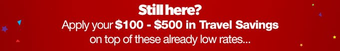 Still here? Apply your $100-$500 in Travel Savings on top of these already low rates...