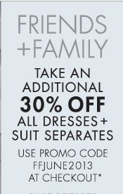 FRIENDS + FAMILY TAKE AN ADDITIONAL 30% OFF ALL DRESSES + SUIT SEPARATES USE PROMO CODE FFJUNE2013 AT CHECKOUT*