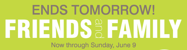 ENDS TOMORROW FRIENDS and FAMILY Now through Sunday, June 9