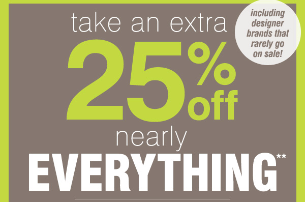 take an extra 25% off nearly EVERYTHING** including designer brands that rarely go on sale!
