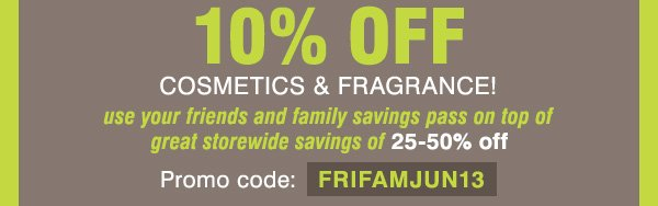 10% OFF COSMETICS & FRAGRANCE! use your friends and family savings pass on top of great storewide savings of 25-50% off Promo code: FRIFAMJUN13
