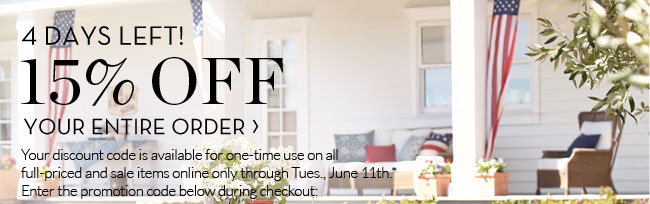 4 DAYS LEFT! 15% OFF YOUR ENTIRE ORDER - Your discount code is available for one-time use on all full-priced and sale items online only through Tues., June 11th.* Enter the promotion code below during checkout: