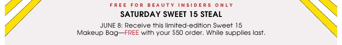 Free for Beauty Insiders Only. Saturday Sweet 15 Steal. June 8: Receive this limited-edition Sweet 15 Makeup Bag - FREE with your $50 order. While supplies last.