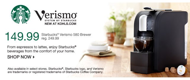 New at Kohls.com Starbucks Verismo Coffee Brewer. From espressos to lattes, enjoy Starbucks beverages from the comfort of your home.  149.99 Starbucks Verismo 580 Brewer reg. 249.99  SHOP NOW! Also available in select stores. Starbucks, Starbucks logo, and Verismo are trademarks or registered trademarks of Starbucks Coffee Company.