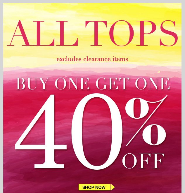 ALL TOPS! BUY ONE GET ONE 40% OFF! Excludes clearance items. SHOP NOW!