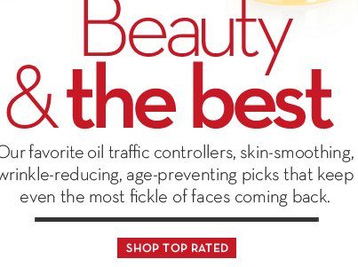 Beauty & the best. Our favorite oil traffic controllers, skin-smoothing, wrinkle-reducing, age-preventing picks that keep even the most fickle of faces coming back. SHOP TOP RATED.