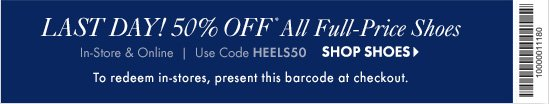 LAST DAY! 50% OFF* All Full–Price  Shoes In-store & Online Use code HEELS50  SHOP SHOES  To redeem in–stores, present this barcode at checkout. BARCODE: 10000011180