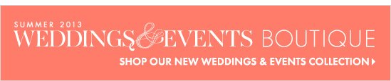 The Weddings & Events Boutique Summer 2013  SHOP OUR NEW WEDDINGS & EVENTS COLLECTION