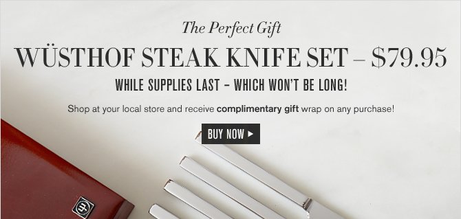 The Perfect Gift -- WÜSTHOF STEAK KNIFE SET — $79.95 -- WHILE SUPPLIES LAST - WHICH WON'T BE LONG! -- Shop at your local store and receive complimentary gift wrap on any purchase! -- BUY NOW