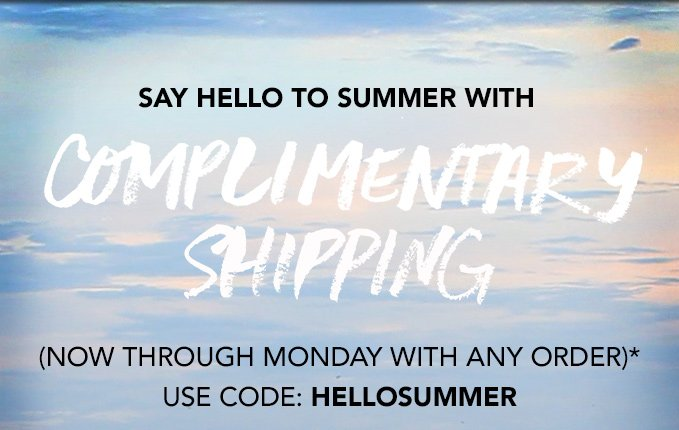 SAY HELLO TO SUMMER WITH FREE SHIPPING(now through Monday with any order)*Use code: HELLOSUMMER