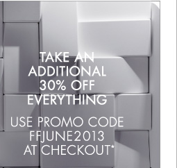 TAKE AN ADDITIONAL 30% OFF EVERYTHING USE PROMO CODE FFJUNE2013 AT CHECKOUT*
