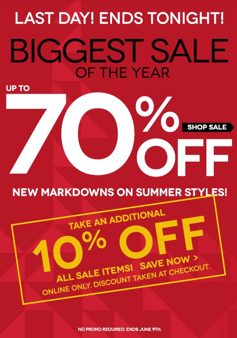 ENDS TONIGHT! Biggest Sale of the Year! New Markdowns up to 70% off! Plus, take an additional 10% off all sale items! These deals are almost gone!