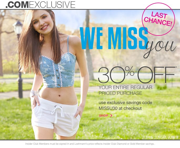 always free shipping  on all orders over $1OO*   .com exclusive   Last Chance We miss you 30% off* Your entire regular Priced purchase   Use exclusive savings code MISSU30 at checkout   Shop   thru sunday, june 9   Insider Club Members must be signed in and Loehmann's price reflects Insider Club Diamond or Gold Member savings.   *30% Off your regular priced purchase PROMOTIONAL OFFER IS VALID online only now THRU 06/10/13 UNTIL 2:59AM EST. Free shipping offer applies on orders of $100 or more, prior to sales tax and after any applicable discounts, only for standard shipping to one single address in the Continental US per order. Enter promo code MISSU30 at checkout to receive 30% off your entire regular priced purchase promotional offer. Offer not valid in stores, on clearance or on previous purchases and excludes  fragrances,  hair care products, the purchase of gift cards and Insider Club Membership fee. Cannot be used in conjunction with employee discount, any other coupon or promotion.  No discount will be taken on Chanel, Hermes, Prada, Valentino, Carlos Falchi, Versace, D&G, Lanvin, Dolce & Gabbana, Judith Leiber, Casadei, Chloe, Mulberry, Tom Ford, Yves Saint Laurent, Bottega Veneta, Sergio Rossi, & Jimmy Choo handbags; Chanel, Gucci, Hermes, D&G, Valentino, & Ferragamo watches; and all designer  jewelry in department 28. Discount may not be applied towards taxes, shipping & handling.  Quantities are limited and exclusions may apply. Please see loehmanns.com for details. Featured items subject to availability. Void in states where prohibited by law, no cash value except where prohibited, then the cash value is 1/100. Returns and exchanges are subject to Returns/Exchange Policy Guidelines. 2013   †Standard text message & data charges apply. Text STOP to opt out or HELP for help. For the terms and conditions of the Loehmann's text message program, please visit http://pgminf.com/loehmanns.html or call 1-877-471-4885 for more information.