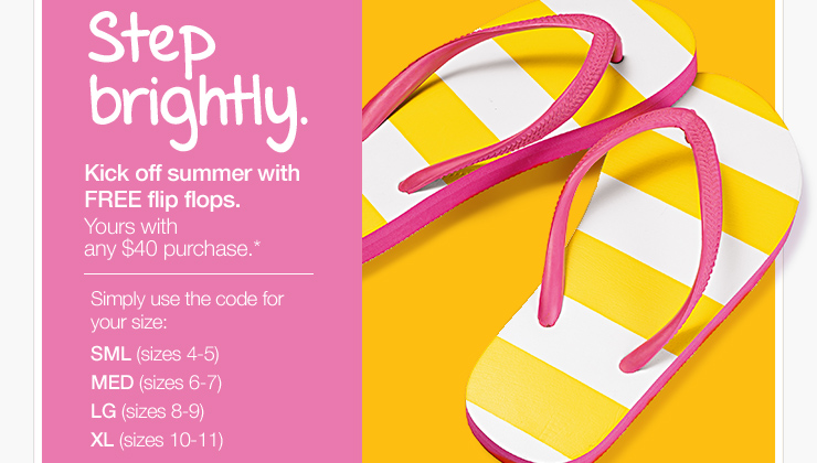 Step brightly. Kick off  summer with FREE flip flops. Yours with the purchase of any $40  purchase.* Simply use the code for your size: SML (sizes 4-5), MED  (sizes 6-7), LG (sizes 8-9), XL (sizes 10-11)