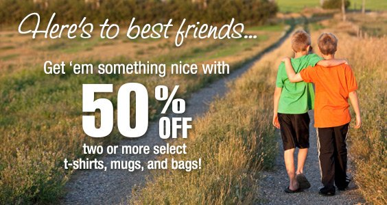 Here's to best friends...Get 'em something nice with 50% off two or more select t-shirts, mugs and bags!