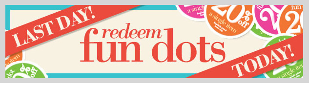 LAST DAY TO REDEEM YOUR FUN DOTS! Get 20% OFF Regular Priced Items with every fun dot! Ends tonight! HURRY IN!