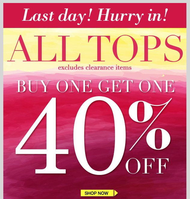 LAST DAY! ALL TOPS! BUY ONE GET ONE 40% OFF! Excludes clearance items. SHOP NOW!