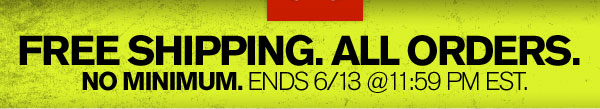 FREE SHIPPING. ALL ORDERS. NO MINIMUM. ENDS 6/13.
