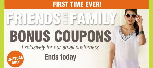 First Time Ever! Friends and Family Bonus Coupons Exclusively for our email customers Ends today. 3 Days In-Store Only
